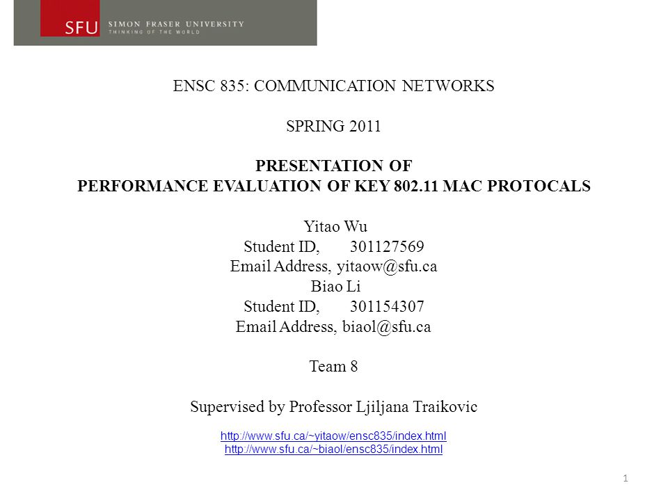 ENSC 835: COMMUNICATION NETWORKS SPRING 2011 PRESENTATION OF PERFORMANCE EVALUATION OF KEY 802.11 MAC PROTOCALS Yitao Wu Student ID, 301127569 Email Address, yitaow@sfu.ca Biao Li Student ID, 301154307 Email Address, biaol@sfu.ca Team 8 Supervised by Professor Ljiljana Traikovic http://www.sfu.ca/~yitaow/ensc835/index.html http://www.sfu.ca/~biaol/ensc835/index.html 1