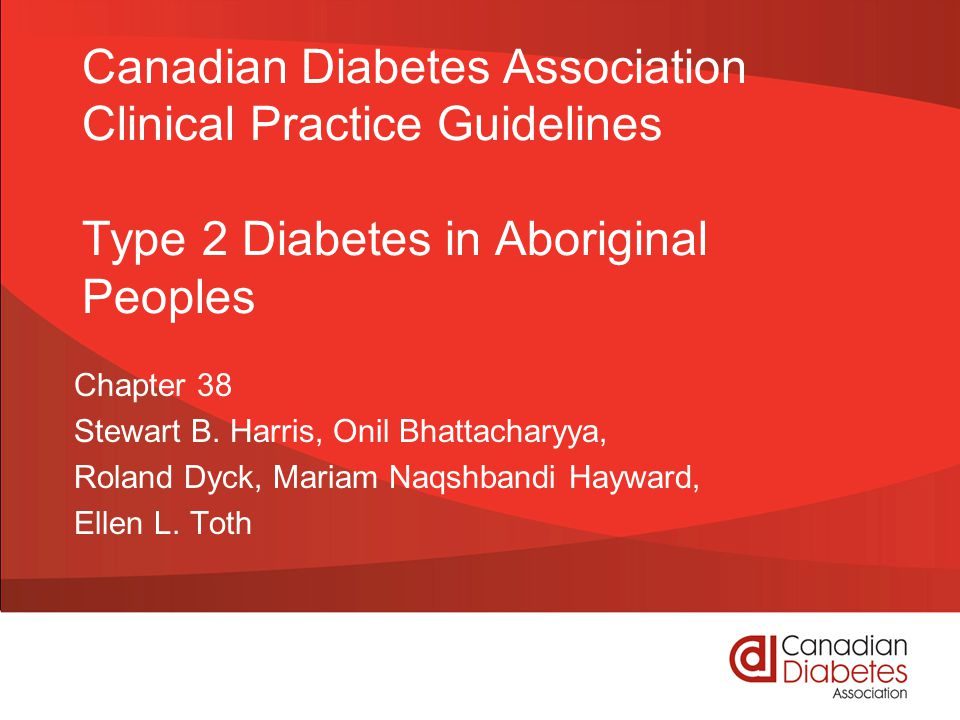 Canadian Diabetes Association Clinical Practice Guidelines Type 2 Diabetes in Aboriginal Peoples Chapter 38 Stewart B. Harris, Onil Bhattacharyya, Rol