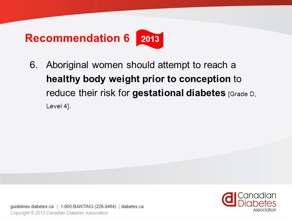 guidelines.diabetes.ca | 1-800-BANTING (226-8464) | diabetes.ca Copyright © 2013 Canadian Diabetes Association Recommendation 6 6.Aboriginal women sho