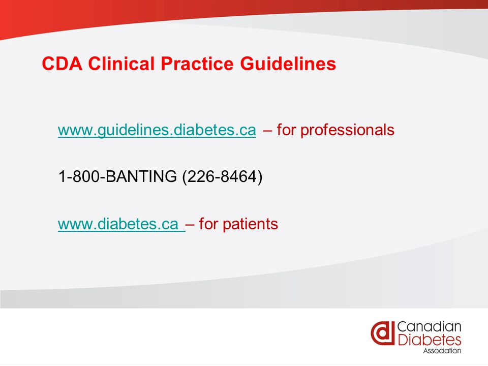 CDA Clinical Practice Guidelines www.guidelines.diabetes.cawww.guidelines.diabetes.ca – for professionals 1-800-BANTING (226-8464) www.diabetes.ca www