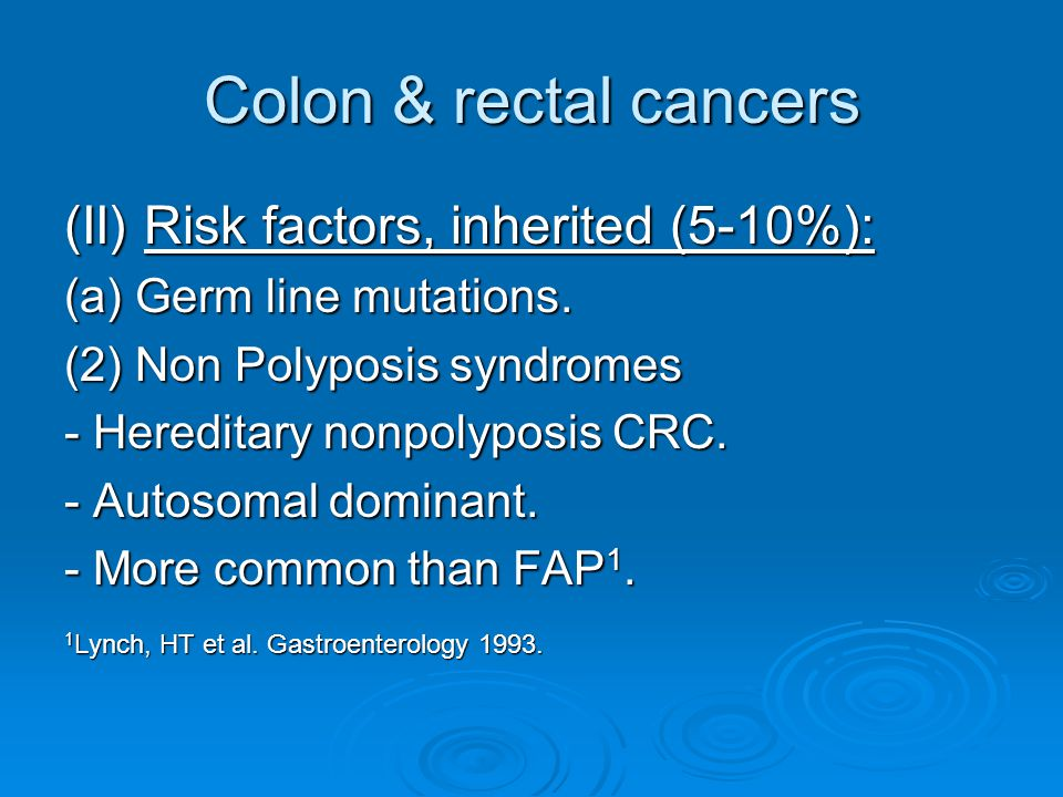 Colon & rectal cancers (II) Risk factors, inherited (5-10%): (a) Germ line mutations.