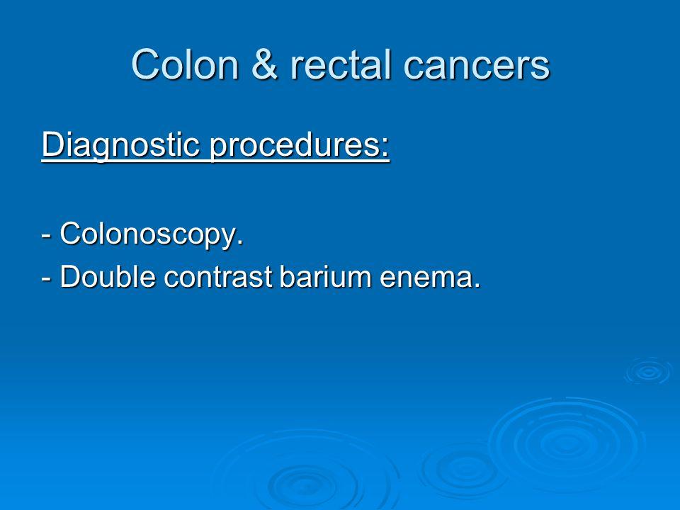 Colon & rectal cancers Diagnostic procedures: - Colonoscopy. - Double contrast barium enema.