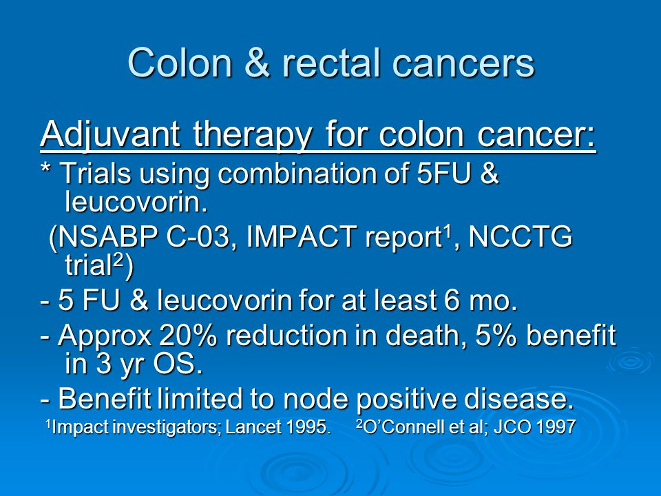 Colon & rectal cancers Adjuvant therapy for colon cancer: * Trials using combination of 5FU & leucovorin.