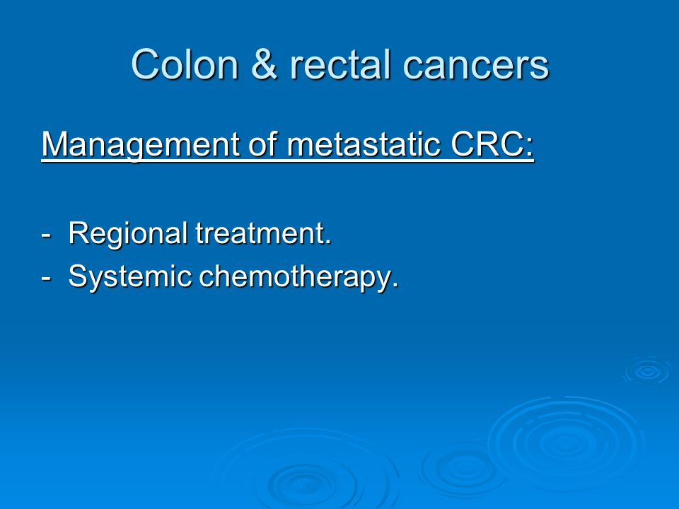Colon & rectal cancers Management of metastatic CRC: - Regional treatment. - Systemic chemotherapy.