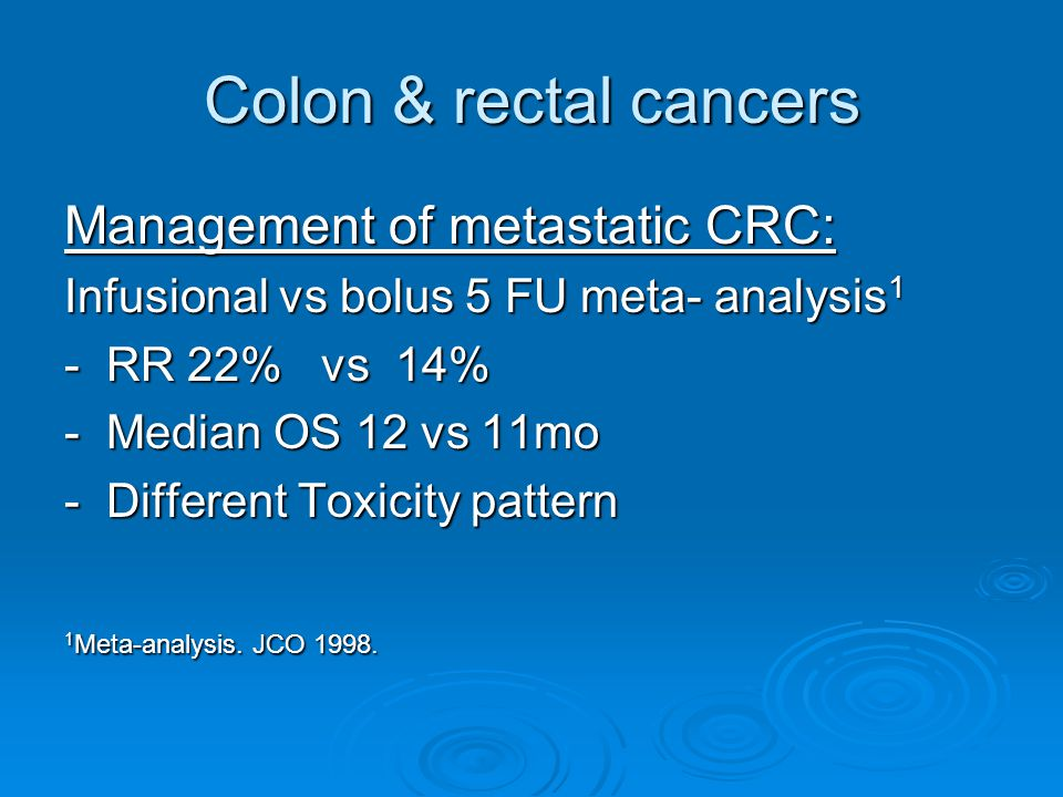 Colon & rectal cancers Management of metastatic CRC: Infusional vs bolus 5 FU meta- analysis 1 - RR 22% vs 14% - Median OS 12 vs 11mo - Different Toxicity pattern 1 Meta-analysis.