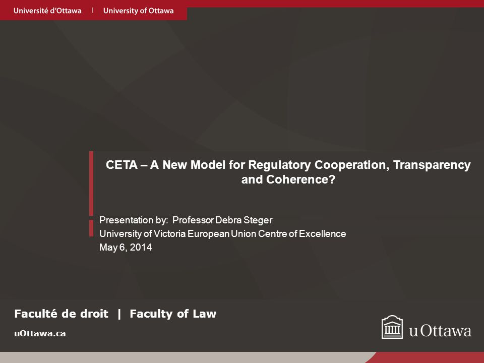 uOttawa.ca CETA – A New Generation International Economic Agreement Traditional FTAs - trade in goods, trade in services, investment and trade-related intellectual property Newer FTAs - provisions that are WTO-plus or even WTO-X CETA – includes regulatory subjects not included in NAFTA, previous Canadian FTAs or WTO Obligations that will reduce regulatory barriers and increase coherence.