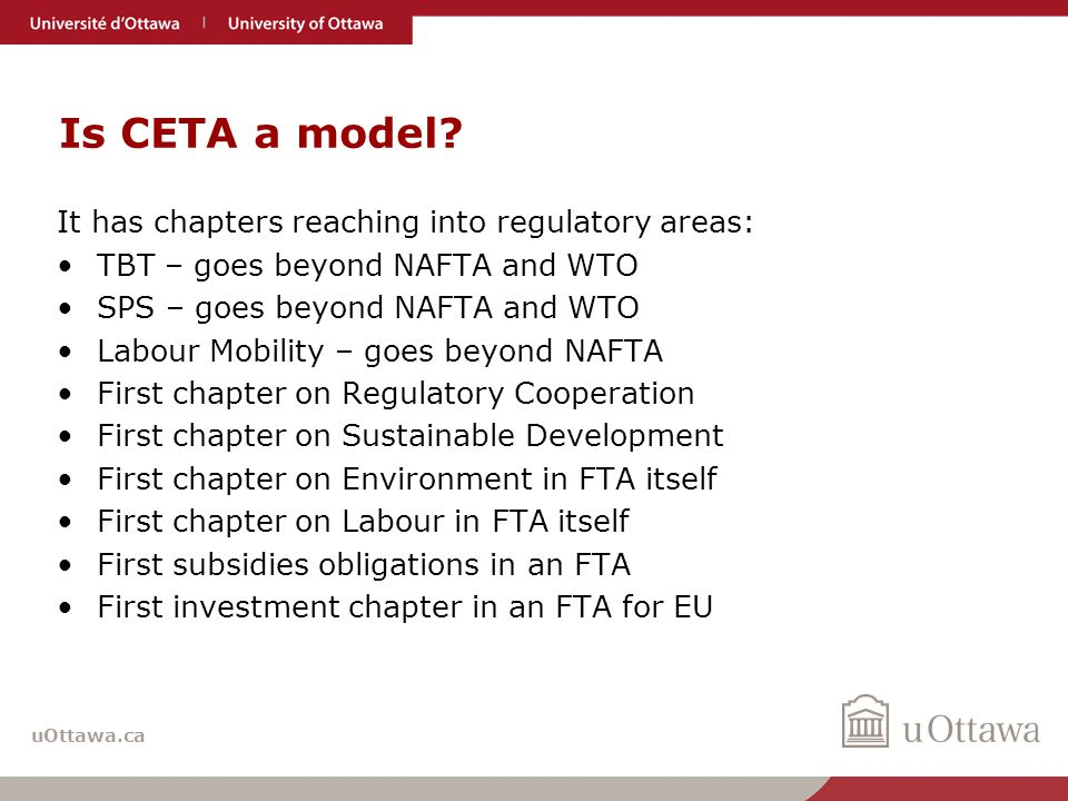 uOttawa.ca Is CETA a model? It has chapters reaching into regulatory areas: TBT – goes beyond NAFTA and WTO SPS – goes beyond NAFTA and WTO Labour Mob