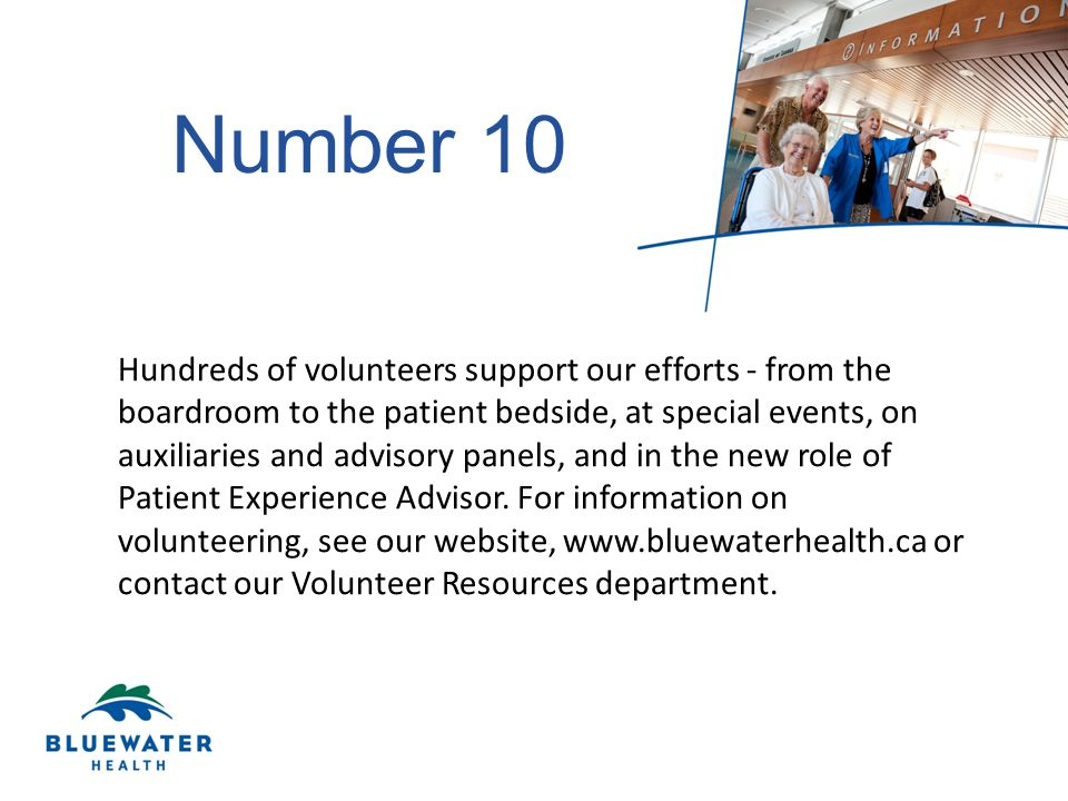 Number 10 Hundreds of volunteers support our efforts - from the boardroom to the patient bedside, at special events, on auxiliaries and advisory panels, and in the new role of Patient Experience Advisor.