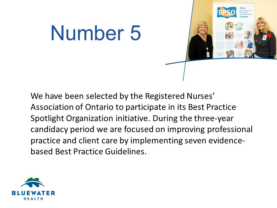 Number 5 We have been selected by the Registered Nurses' Association of Ontario to participate in its Best Practice Spotlight Organization initiative.