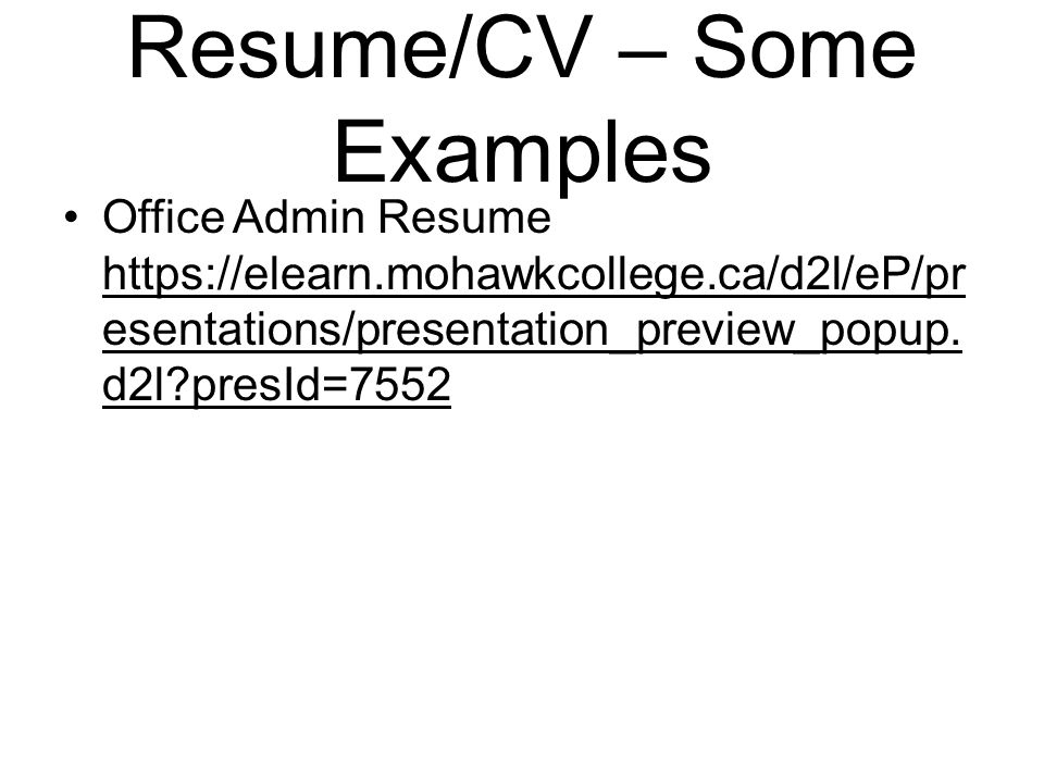 Resume/CV – Some Examples Office Admin Resume https://elearn.mohawkcollege.ca/d2l/eP/pr esentations/presentation_preview_popup.