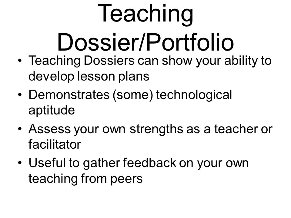 Teaching Dossier/Portfolio Teaching Dossiers can show your ability to develop lesson plans Demonstrates (some) technological aptitude Assess your own strengths as a teacher or facilitator Useful to gather feedback on your own teaching from peers