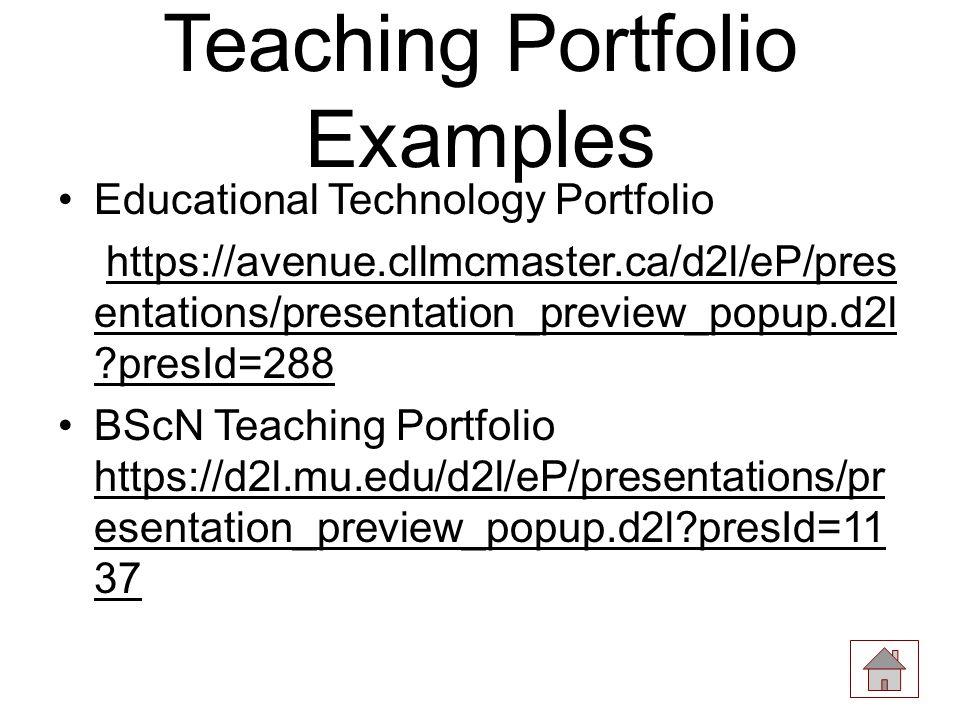Teaching Portfolio Examples Educational Technology Portfolio https://avenue.cllmcmaster.ca/d2l/eP/pres entations/presentation_preview_popup.d2l presId=288https://avenue.cllmcmaster.ca/d2l/eP/pres entations/presentation_preview_popup.d2l presId=288 BScN Teaching Portfolio https://d2l.mu.edu/d2l/eP/presentations/pr esentation_preview_popup.d2l presId=11 37 https://d2l.mu.edu/d2l/eP/presentations/pr esentation_preview_popup.d2l presId=11 37