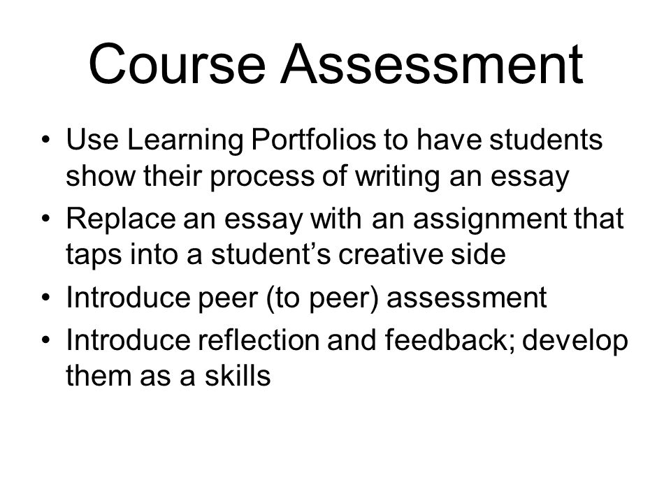 Course Assessment Use Learning Portfolios to have students show their process of writing an essay Replace an essay with an assignment that taps into a
