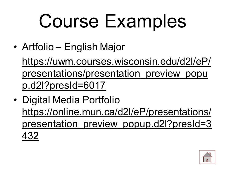 Course Examples Artfolio – English Major https://uwm.courses.wisconsin.edu/d2l/eP/ presentations/presentation_preview_popu p.d2l presId=6017 Digital Media Portfolio https://online.mun.ca/d2l/eP/presentations/ presentation_preview_popup.d2l presId=3 432 https://online.mun.ca/d2l/eP/presentations/ presentation_preview_popup.d2l presId=3 432