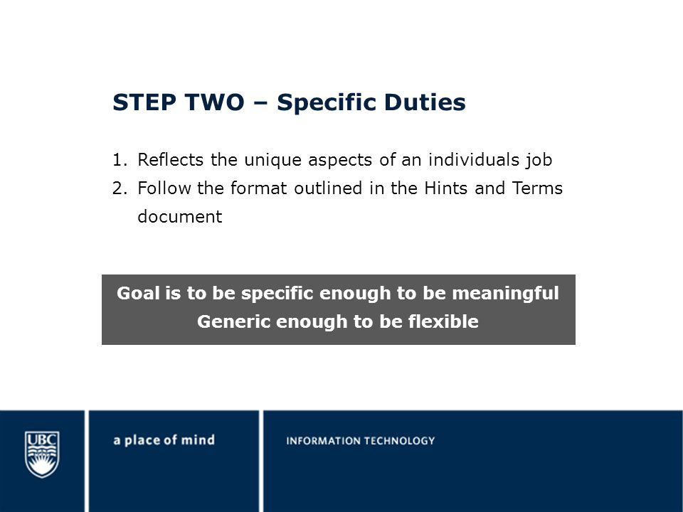STEP TWO – Specific Duties 1.Reflects the unique aspects of an individuals job 2.Follow the format outlined in the Hints and Terms document Goal is to be specific enough to be meaningful Generic enough to be flexible
