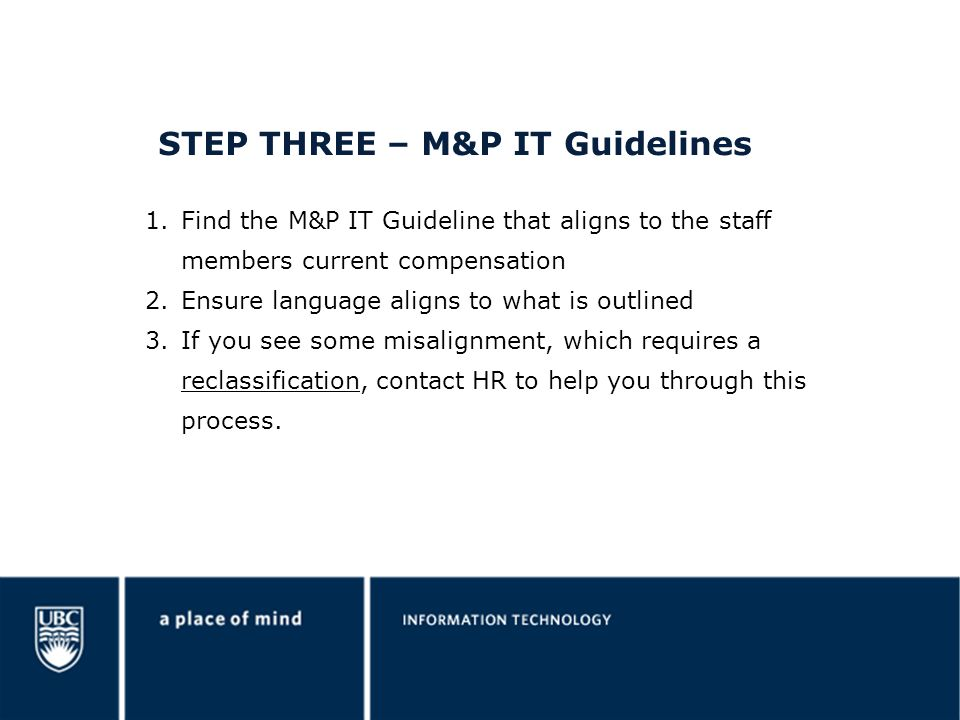 STEP THREE – M&P IT Guidelines 1.Find the M&P IT Guideline that aligns to the staff members current compensation 2.Ensure language aligns to what is outlined 3.If you see some misalignment, which requires a reclassification, contact HR to help you through this process.