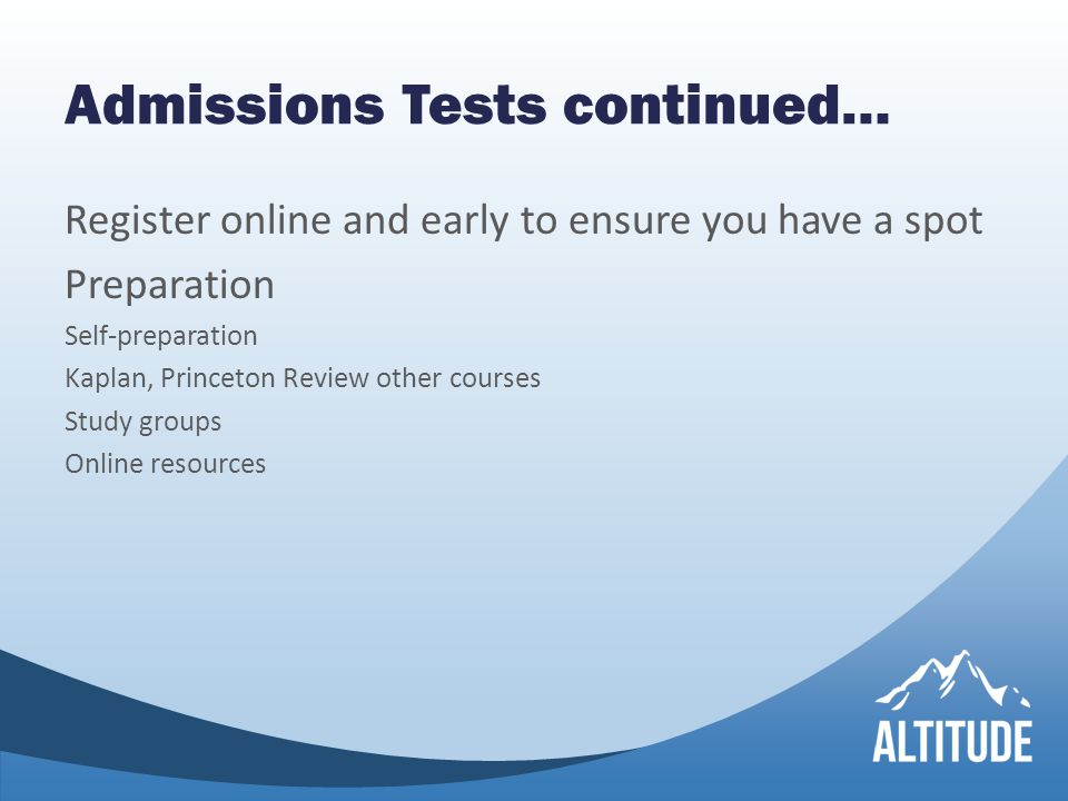 Admissions Tests continued… Register online and early to ensure you have a spot Preparation Self-preparation Kaplan, Princeton Review other courses Study groups Online resources