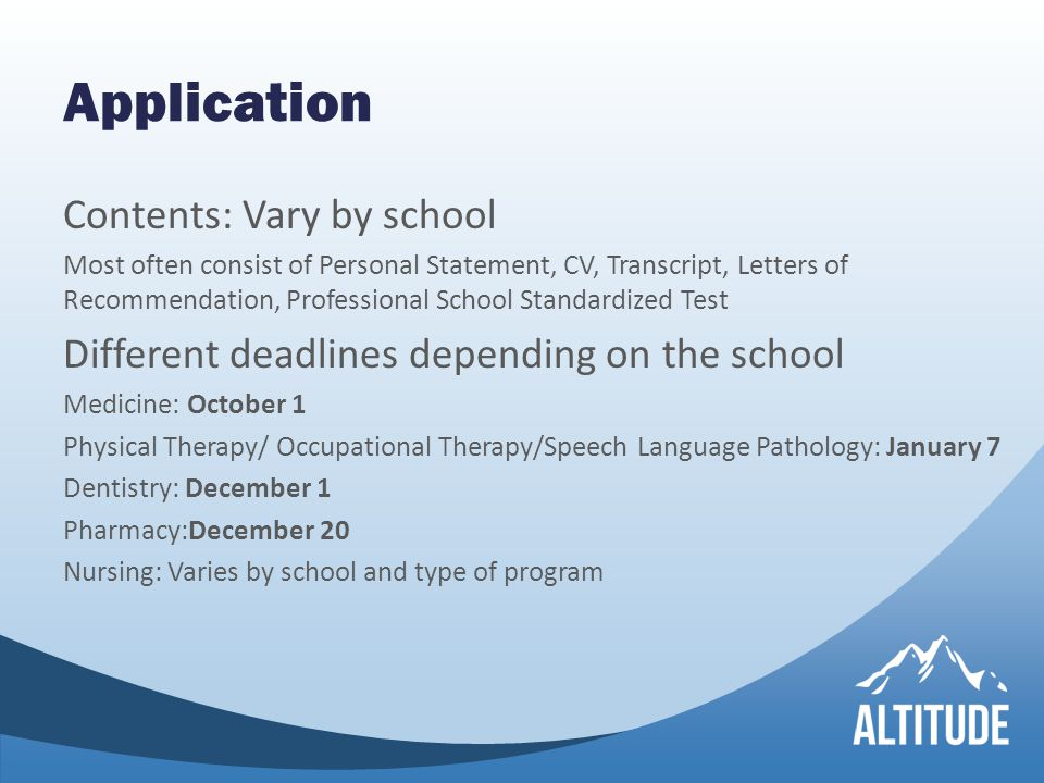 Application Contents: Vary by school Most often consist of Personal Statement, CV, Transcript, Letters of Recommendation, Professional School Standardized Test Different deadlines depending on the school Medicine: October 1 Physical Therapy/ Occupational Therapy/Speech Language Pathology: January 7 Dentistry: December 1 Pharmacy:December 20 Nursing: Varies by school and type of program