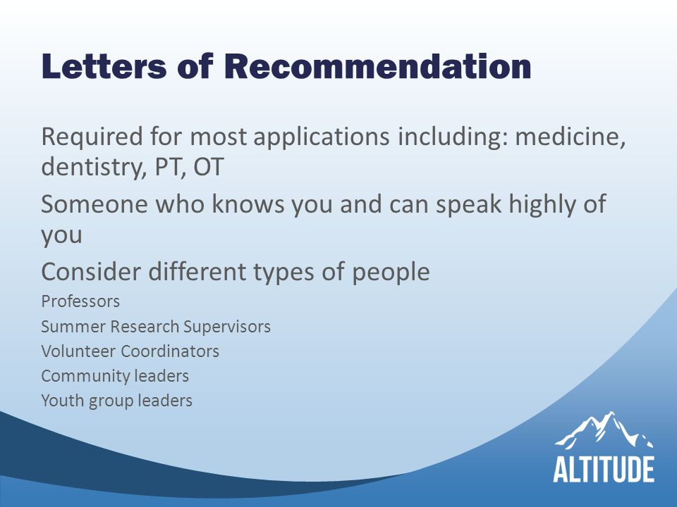 Letters of Recommendation Required for most applications including: medicine, dentistry, PT, OT Someone who knows you and can speak highly of you Consider different types of people Professors Summer Research Supervisors Volunteer Coordinators Community leaders Youth group leaders