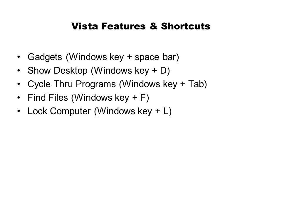 Vista Features & Shortcuts Gadgets (Windows key + space bar) Show Desktop (Windows key + D) Cycle Thru Programs (Windows key + Tab) Find Files (Windows key + F) Lock Computer (Windows key + L)