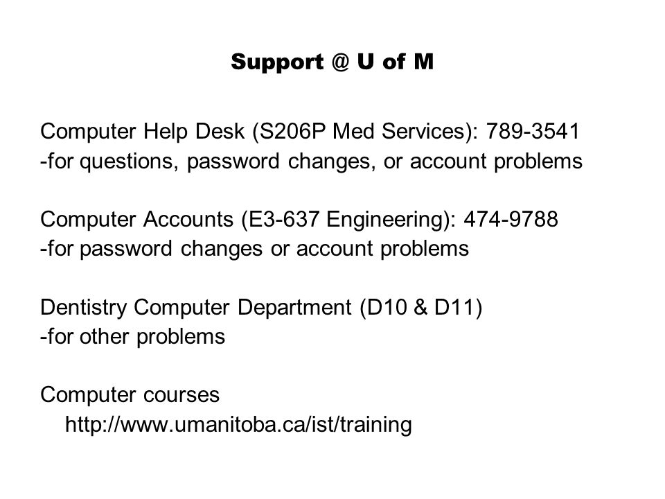 Support @ U of M Computer Help Desk (S206P Med Services): 789-3541 -for questions, password changes, or account problems Computer Accounts (E3-637 Engineering): 474-9788 -for password changes or account problems Dentistry Computer Department (D10 & D11) -for other problems Computer courses http://www.umanitoba.ca/ist/training