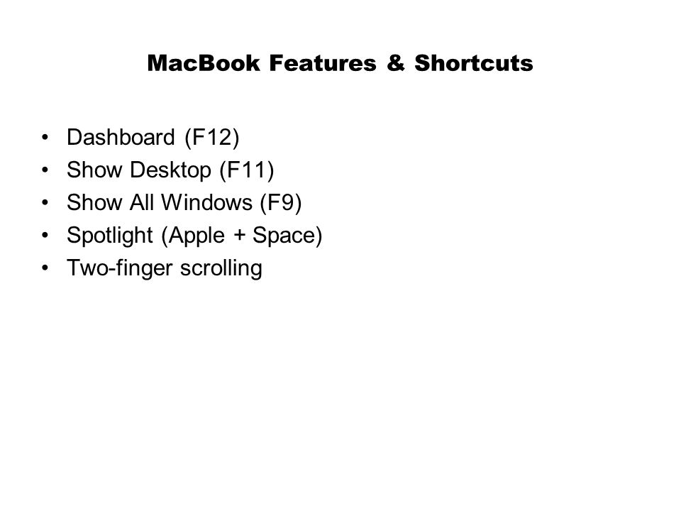 MacBook Features & Shortcuts Dashboard (F12) Show Desktop (F11) Show All Windows (F9) Spotlight (Apple + Space) Two-finger scrolling