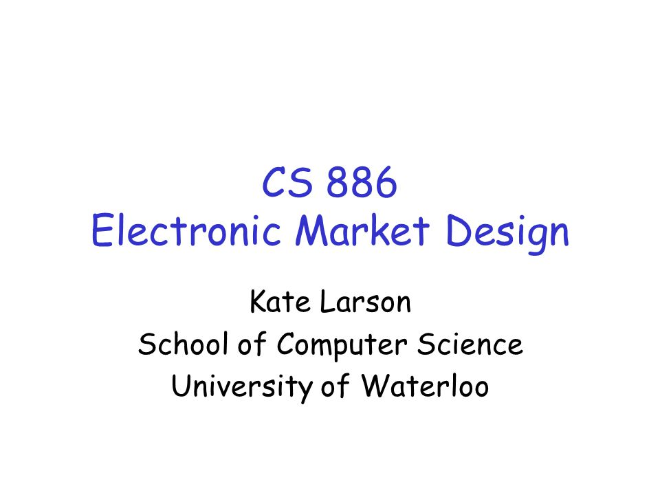 CS 886 Electronic Market Design Kate Larson School of Computer Science University of Waterloo