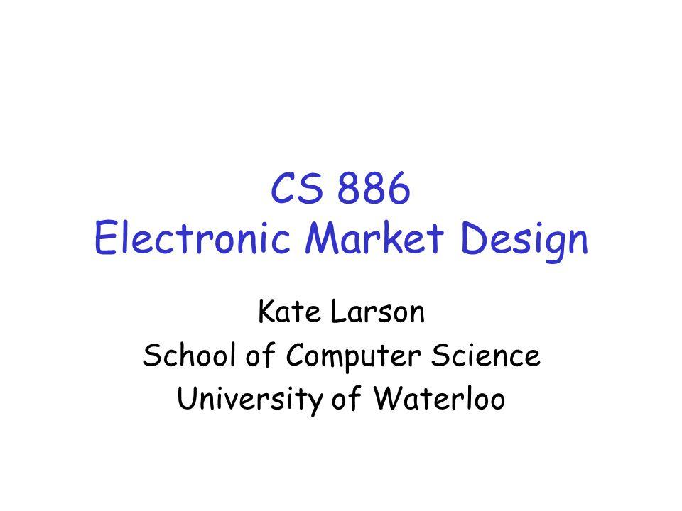CS 886 Electronic Market Design Kate Larson School of Computer Science University of Waterloo