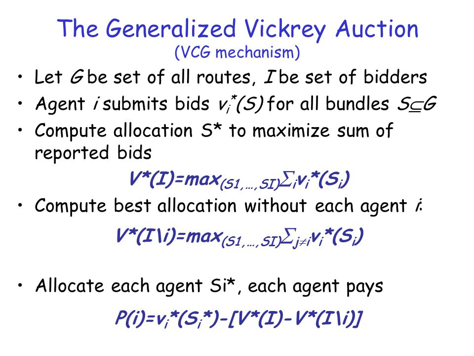 The Generalized Vickrey Auction (VCG mechanism) Let G be set of all routes, I be set of bidders Agent i submits bids v i * (S) for all bundles S  G Compute allocation S* to maximize sum of reported bids Compute best allocation without each agent i: Allocate each agent Si*, each agent pays V*(I)=max (S1,…,SI)  i v i *(S i ) V*(I\i)=max (S1,…,SI)  j  i v i *(S i ) P(i)=v i *(S i *)-[V*(I)-V*(I\i)]