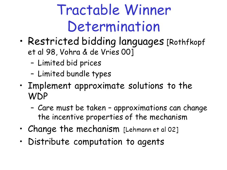Tractable Winner Determination Restricted bidding languages [Rothfkopf et al 98, Vohra & de Vries 00] –Limited bid prices –Limited bundle types Implement approximate solutions to the WDP –Care must be taken – approximations can change the incentive properties of the mechanism Change the mechanism [Lehmann et al 02] Distribute computation to agents