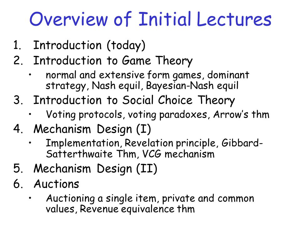 Overview of Initial Lectures 1.Introduction (today) 2.Introduction to Game Theory normal and extensive form games, dominant strategy, Nash equil, Bayesian-Nash equil 3.Introduction to Social Choice Theory Voting protocols, voting paradoxes, Arrow's thm 4.Mechanism Design (I) Implementation, Revelation principle, Gibbard- Satterthwaite Thm, VCG mechanism 5.Mechanism Design (II) 6.Auctions Auctioning a single item, private and common values, Revenue equivalence thm