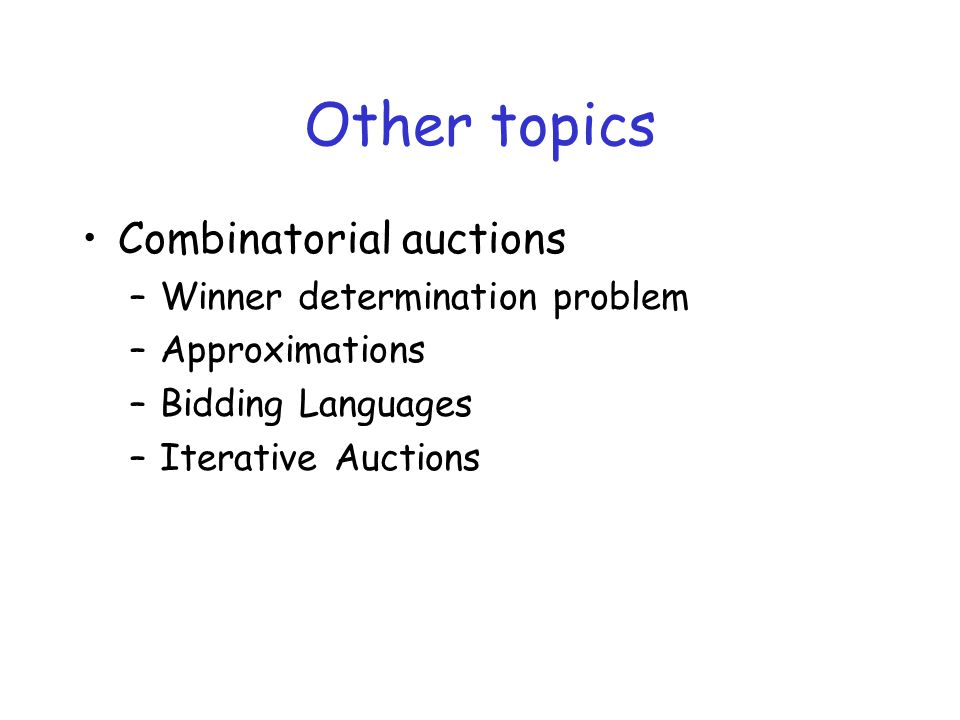 Other topics Combinatorial auctions –Winner determination problem –Approximations –Bidding Languages –Iterative Auctions