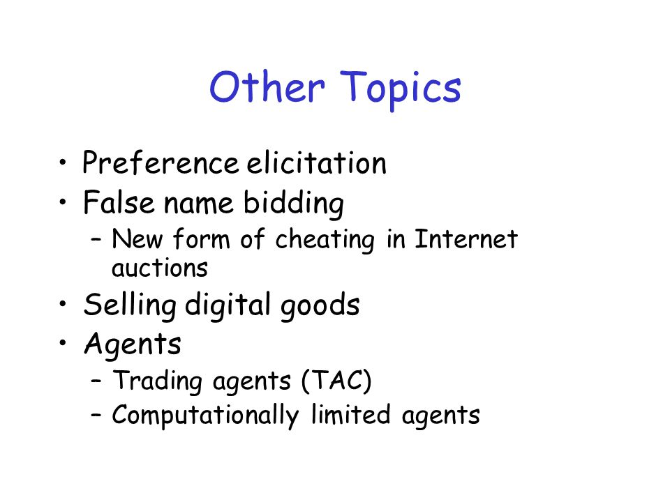 Other Topics Preference elicitation False name bidding –New form of cheating in Internet auctions Selling digital goods Agents –Trading agents (TAC) –Computationally limited agents