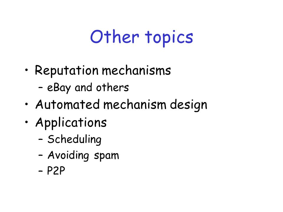 Other topics Reputation mechanisms –eBay and others Automated mechanism design Applications –Scheduling –Avoiding spam –P2P
