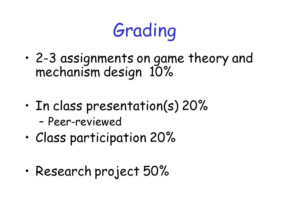 Grading 2-3 assignments on game theory and mechanism design 10% In class presentation(s) 20% –Peer-reviewed Class participation 20% Research project 50%
