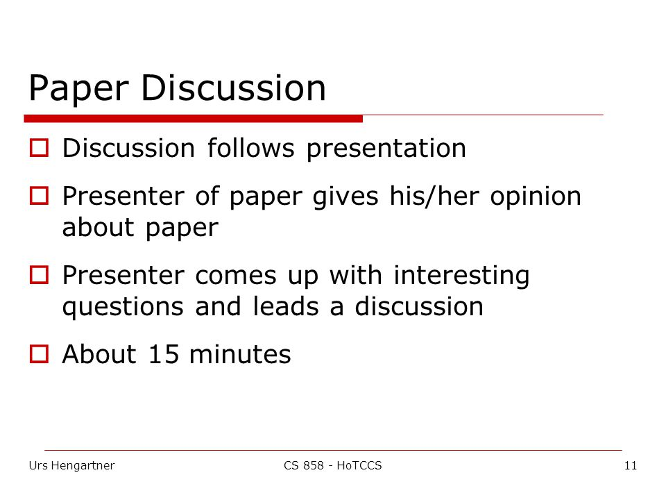 Urs Hengartner11CS 858 - HoTCCS Paper Discussion  Discussion follows presentation  Presenter of paper gives his/her opinion about paper  Presenter comes up with interesting questions and leads a discussion  About 15 minutes