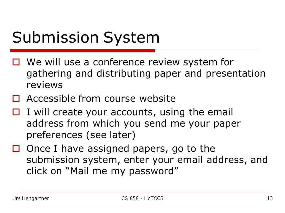 Urs Hengartner13CS 858 - HoTCCS Submission System  We will use a conference review system for gathering and distributing paper and presentation reviews  Accessible from course website  I will create your accounts, using the email address from which you send me your paper preferences (see later)  Once I have assigned papers, go to the submission system, enter your email address, and click on Mail me my password