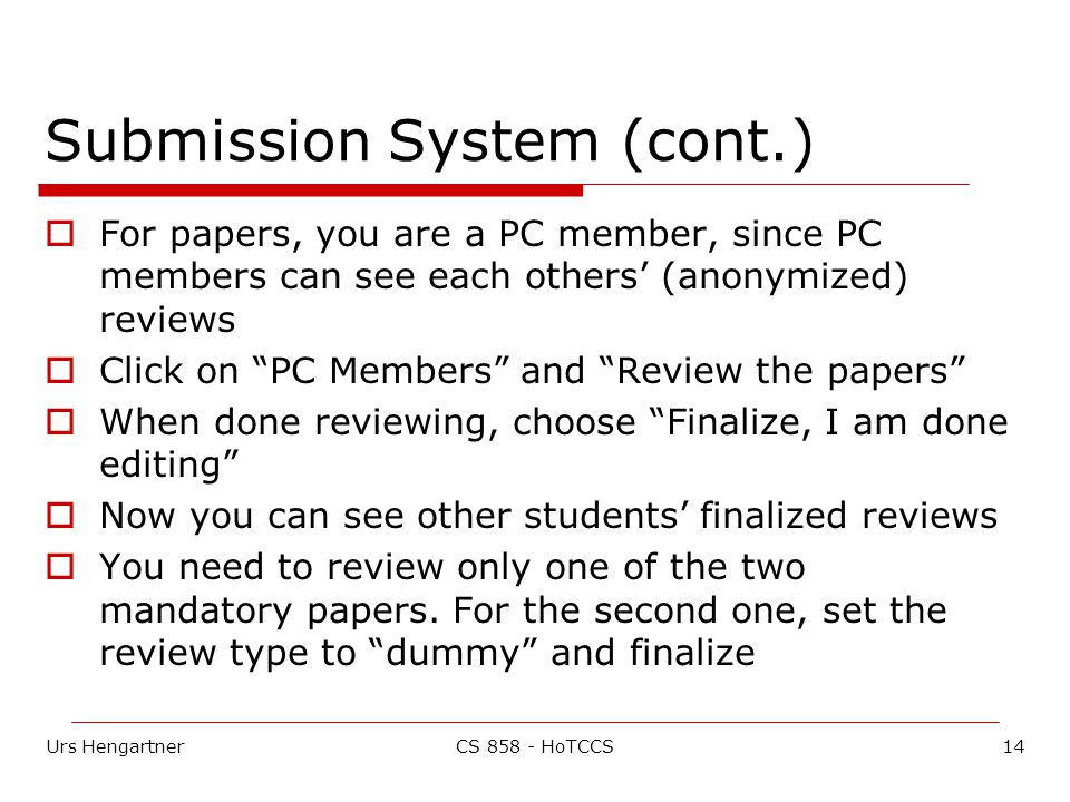 Urs Hengartner14CS 858 - HoTCCS Submission System (cont.)  For papers, you are a PC member, since PC members can see each others' (anonymized) reviews  Click on PC Members and Review the papers  When done reviewing, choose Finalize, I am done editing  Now you can see other students' finalized reviews  You need to review only one of the two mandatory papers.