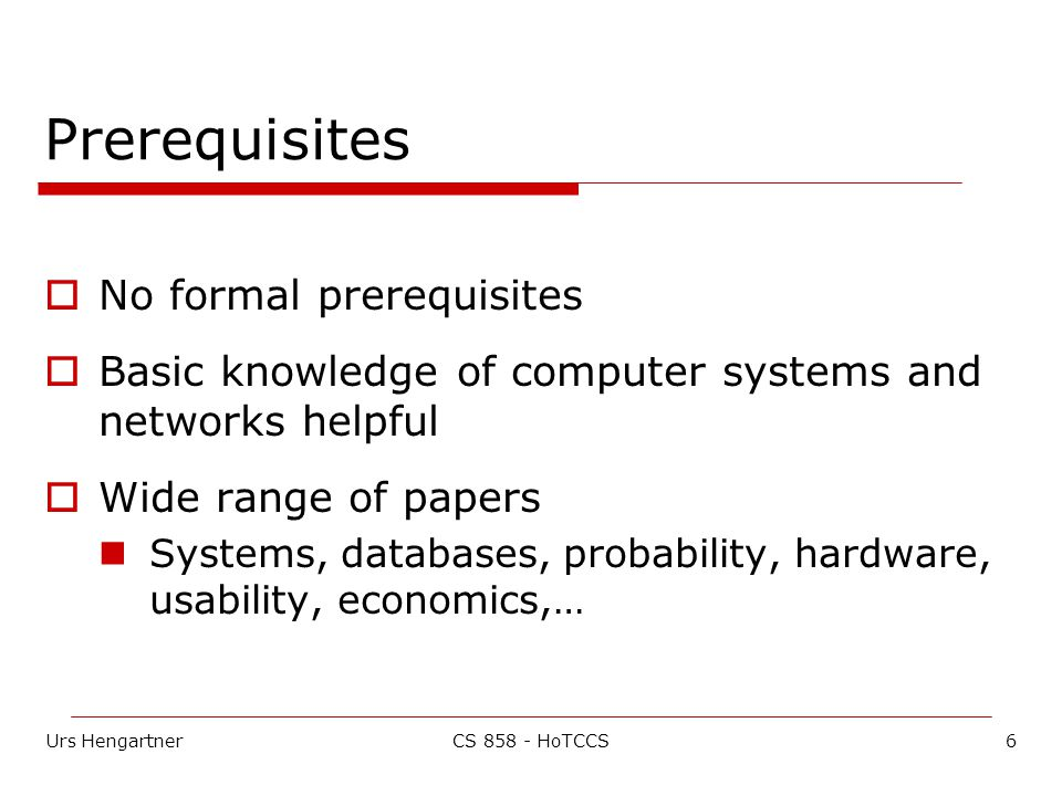 Urs Hengartner6CS 858 - HoTCCS Prerequisites  No formal prerequisites  Basic knowledge of computer systems and networks helpful  Wide range of papers Systems, databases, probability, hardware, usability, economics,…