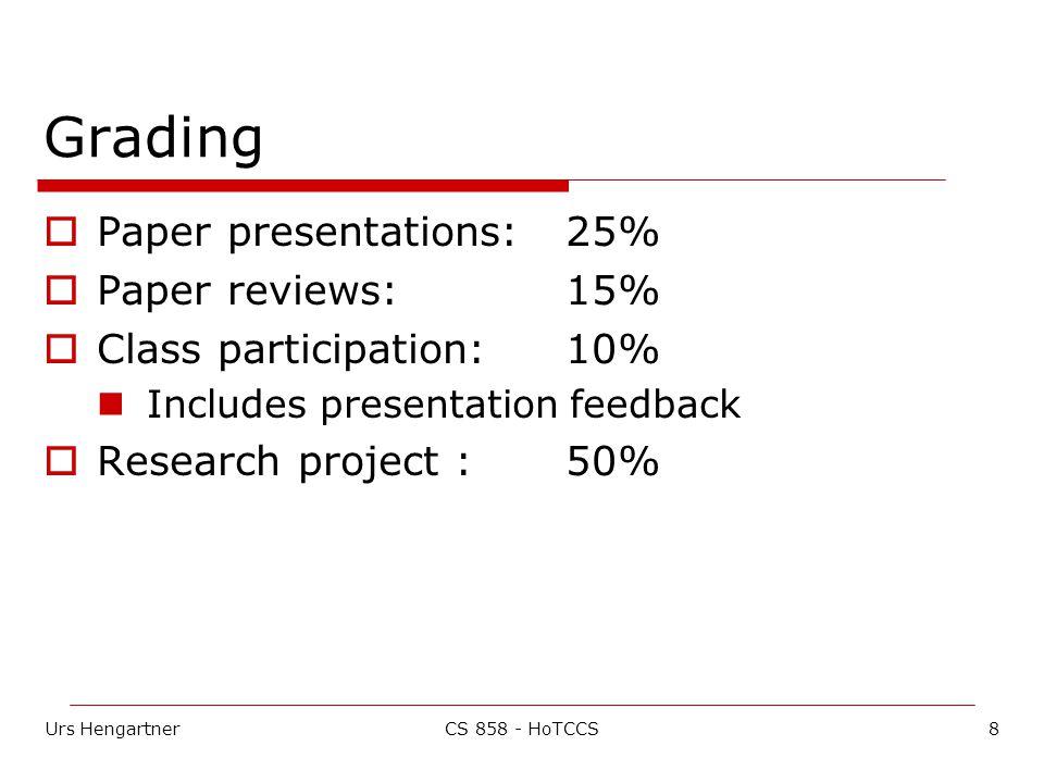 Urs Hengartner8CS 858 - HoTCCS Grading  Paper presentations: 25%  Paper reviews: 15%  Class participation: 10% Includes presentation feedback  Research project :50%