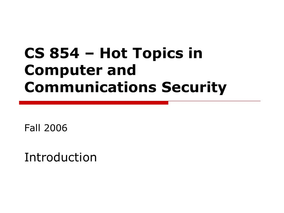 CS 854 – Hot Topics in Computer and Communications Security Fall 2006 Introduction
