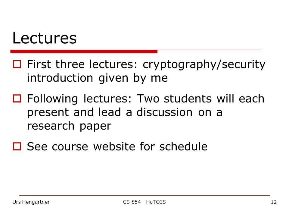 Urs Hengartner12CS HoTCCS Lectures  First three lectures: cryptography/security introduction given by me  Following lectures: Two students will each present and lead a discussion on a research paper  See course website for schedule