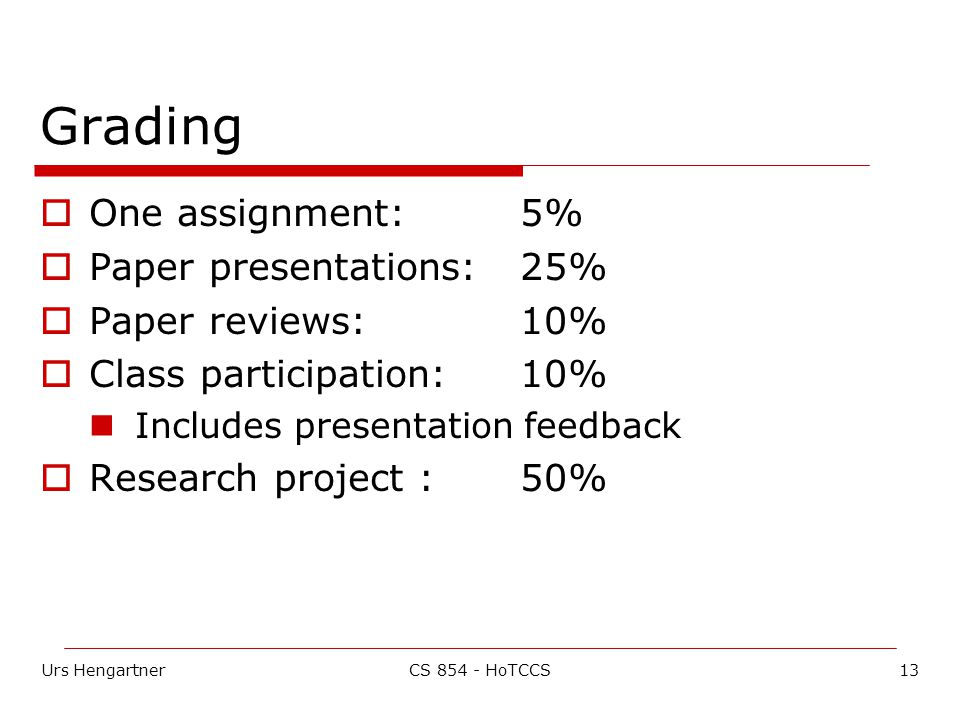 Urs Hengartner13CS HoTCCS Grading  One assignment: 5%  Paper presentations: 25%  Paper reviews: 10%  Class participation: 10% Includes presentation feedback  Research project :50%