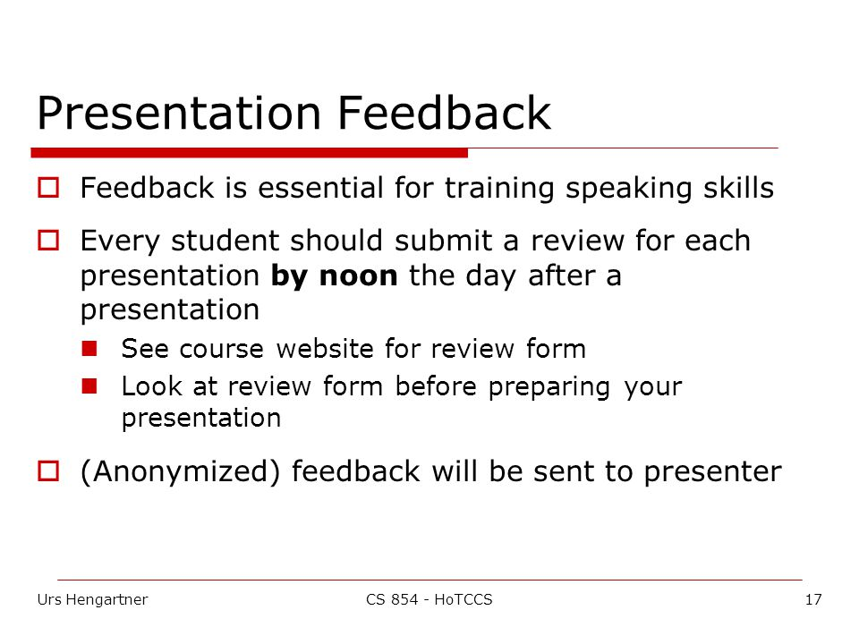 Urs Hengartner17CS HoTCCS Presentation Feedback  Feedback is essential for training speaking skills  Every student should submit a review for each presentation by noon the day after a presentation See course website for review form Look at review form before preparing your presentation  (Anonymized) feedback will be sent to presenter