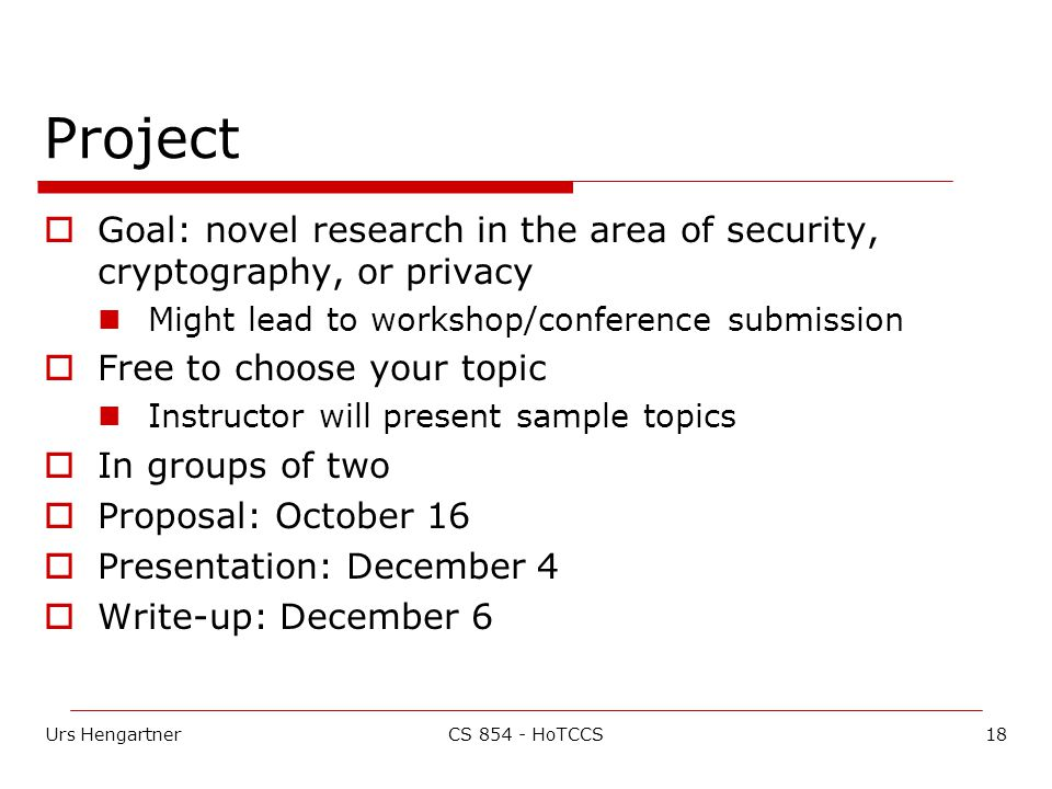 Urs Hengartner18CS HoTCCS Project  Goal: novel research in the area of security, cryptography, or privacy Might lead to workshop/conference submission  Free to choose your topic Instructor will present sample topics  In groups of two  Proposal: October 16  Presentation: December 4  Write-up: December 6