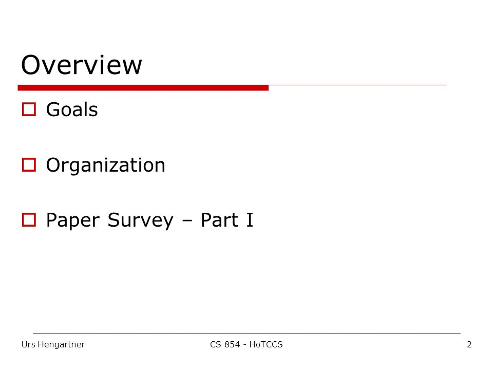 Urs Hengartner3CS 854 - HoTCCS Goals  Research wise Introduce current research problems in computer and communications security Study proposed solutions Hopefully come up with new solutions  Research project  Grad-student skills Reviewing papers Giving presentations