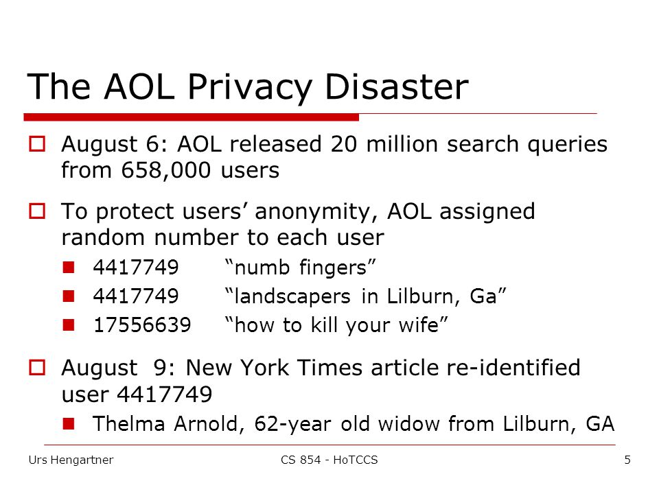 Urs Hengartner5CS HoTCCS The AOL Privacy Disaster  August 6: AOL released 20 million search queries from 658,000 users  To protect users' anonymity, AOL assigned random number to each user numb fingers landscapers in Lilburn, Ga how to kill your wife  August 9: New York Times article re-identified user Thelma Arnold, 62-year old widow from Lilburn, GA