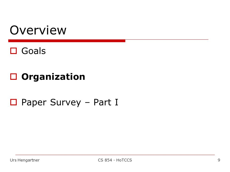 Urs Hengartner9CS HoTCCS Overview  Goals  Organization  Paper Survey – Part I