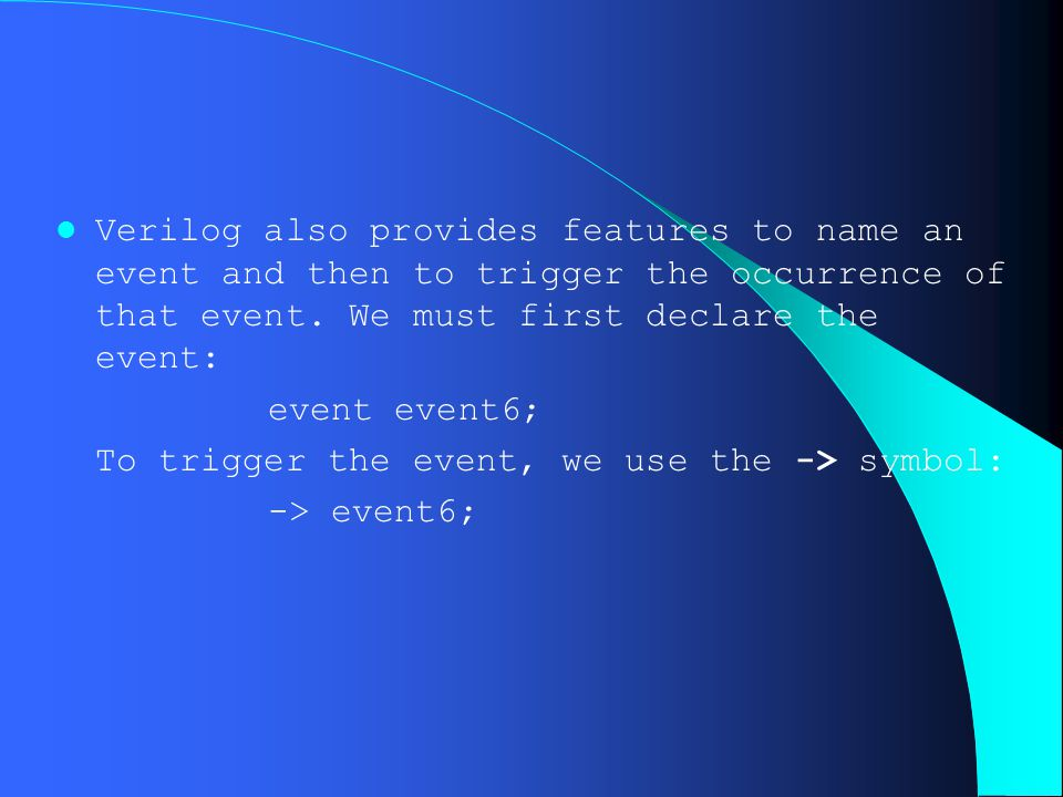 Verilog also provides features to name an event and then to trigger the occurrence of that event. We must first declare the event: event event6; To tr