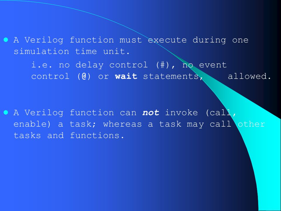 A Verilog function must execute during one simulation time unit. i.e. no delay control (#), no event control (@) or wait statements, allowed. A Verilo